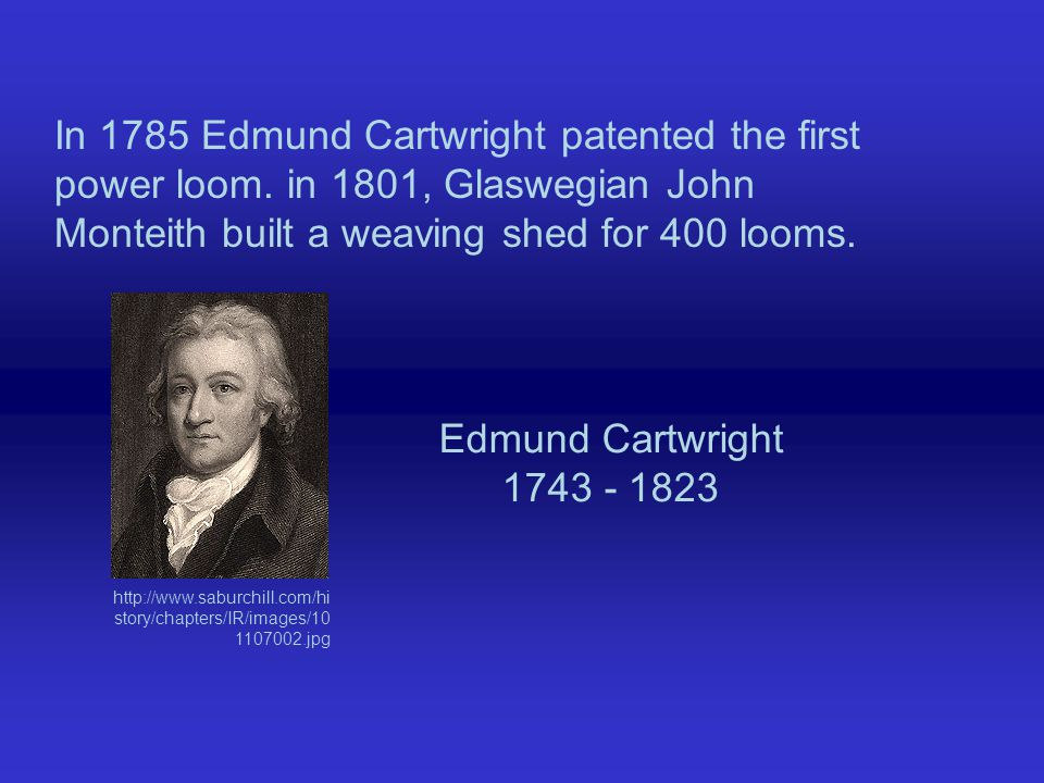 In 1785 Edmund Cartwright patented the first power loom.