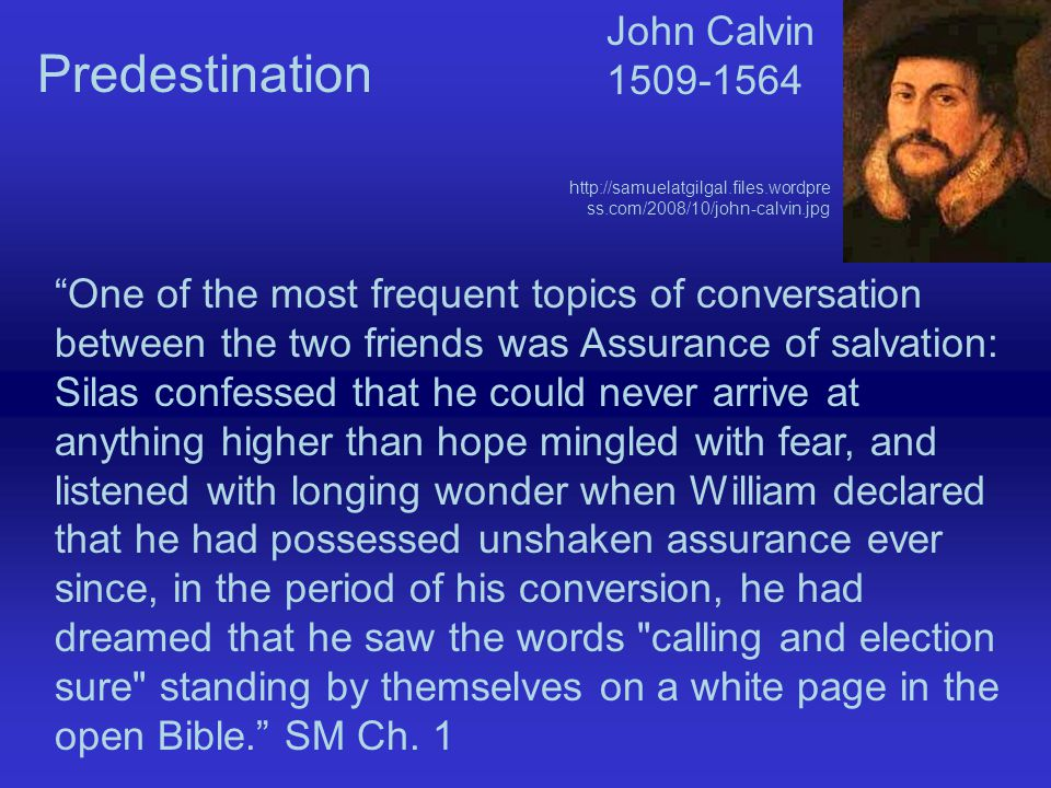 One of the most frequent topics of conversation between the two friends was Assurance of salvation: Silas confessed that he could never arrive at anything higher than hope mingled with fear, and listened with longing wonder when William declared that he had possessed unshaken assurance ever since, in the period of his conversion, he had dreamed that he saw the words calling and election sure standing by themselves on a white page in the open Bible. SM Ch.