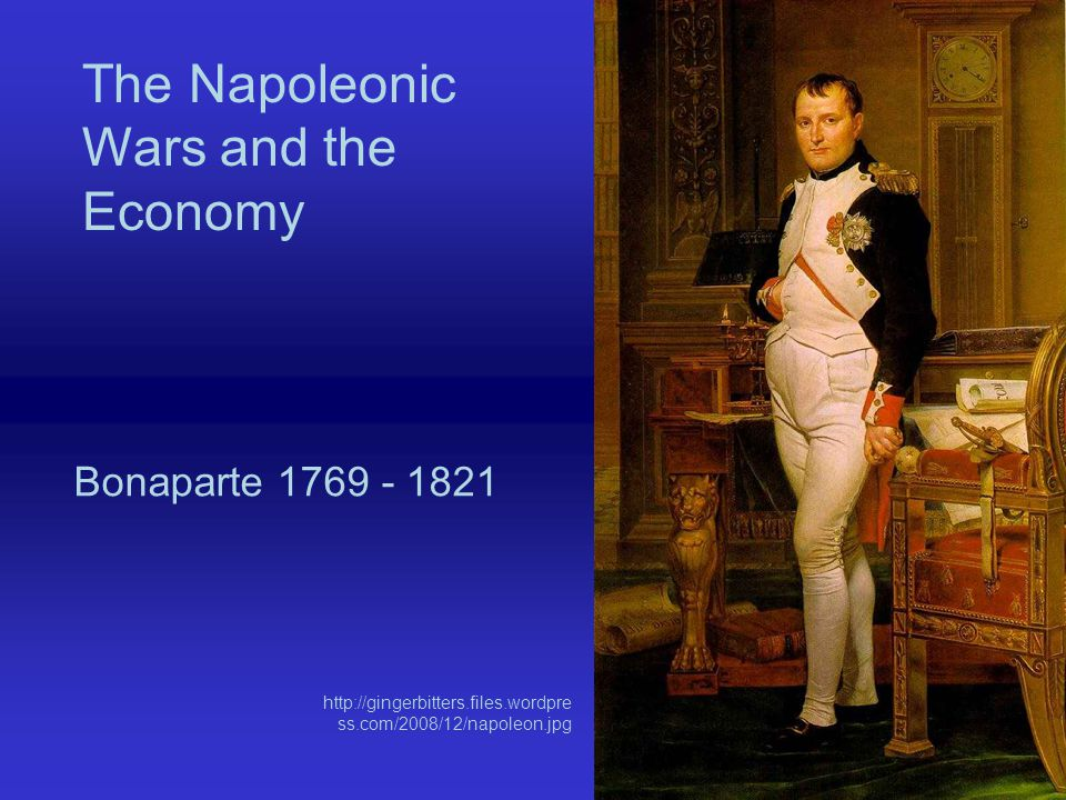 The Napoleonic Wars and the Economy Bonaparte 1769 - 1821 http://gingerbitters.files.wordpre ss.com/2008/12/napoleon.jpg