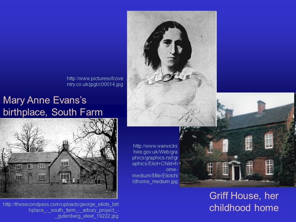 Mary Anne Evans's birthplace, South Farm Griff House, her childhood home http://www.picturesofcove ntry.co.uk/jpgl/c00014.jpg http://thesecondpass.com/uploads/george_eliots_birt hplace_-_south_farm_-_arbury_project_- _gutenberg_etext_19222.jpg http://www.warwicks hire.gov.uk/Web/gra phics/graphics.nsf/gr aphics/Eliot+Child+h ome- medium/$file/Eliotchi ldhome_medium.jpg