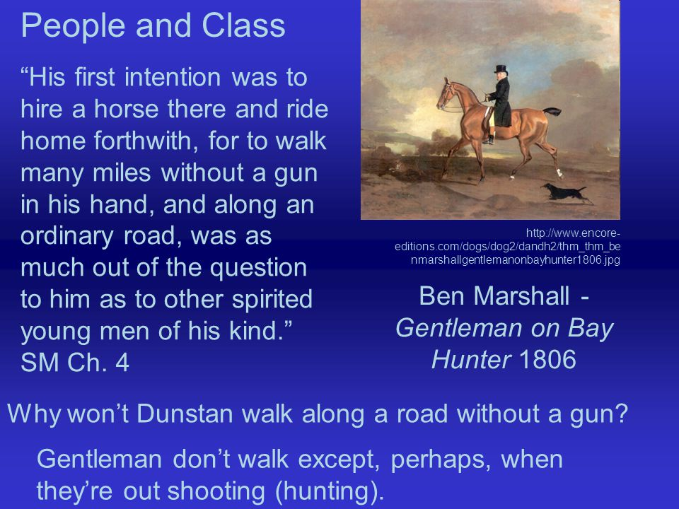 His first intention was to hire a horse there and ride home forthwith, for to walk many miles without a gun in his hand, and along an ordinary road, was as much out of the question to him as to other spirited young men of his kind. SM Ch.