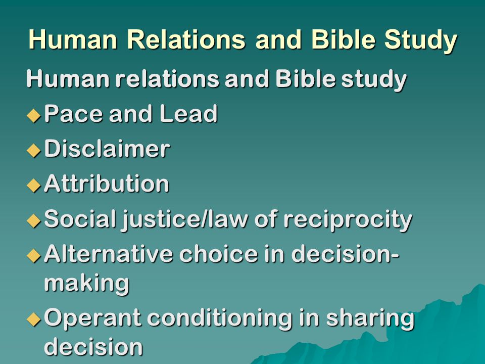 Human Relations and Bible Study Human relations and Bible study  Pace and Lead  Disclaimer  Attribution  Social justice/law of reciprocity  Alternative choice in decision- making  Operant conditioning in sharing decision