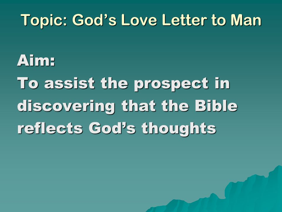 Topic: God's Love Letter to Man Aim: To assist the prospect in discovering that the Bible reflects God's thoughts