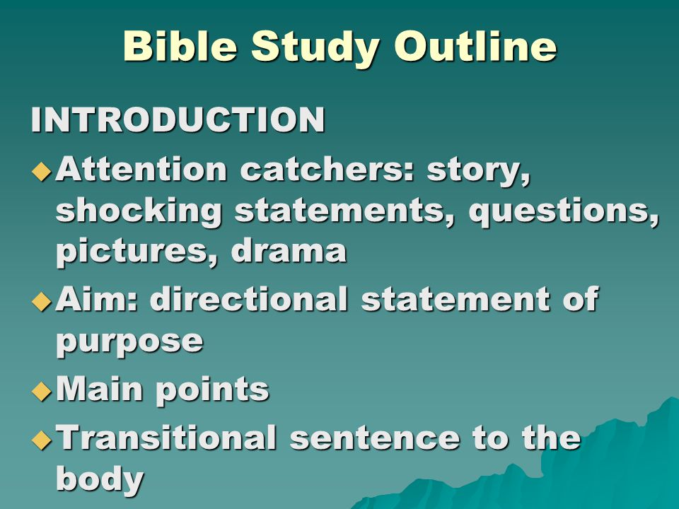 Bible Study Outline INTRODUCTION  Attention catchers: story, shocking statements, questions, pictures, drama  Aim: directional statement of purpose  Main points  Transitional sentence to the body