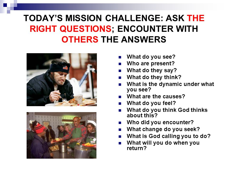 TODAY'S MISSION CHALLENGE: ASK THE RIGHT QUESTIONS; ENCOUNTER WITH OTHERS THE ANSWERS What do you see.