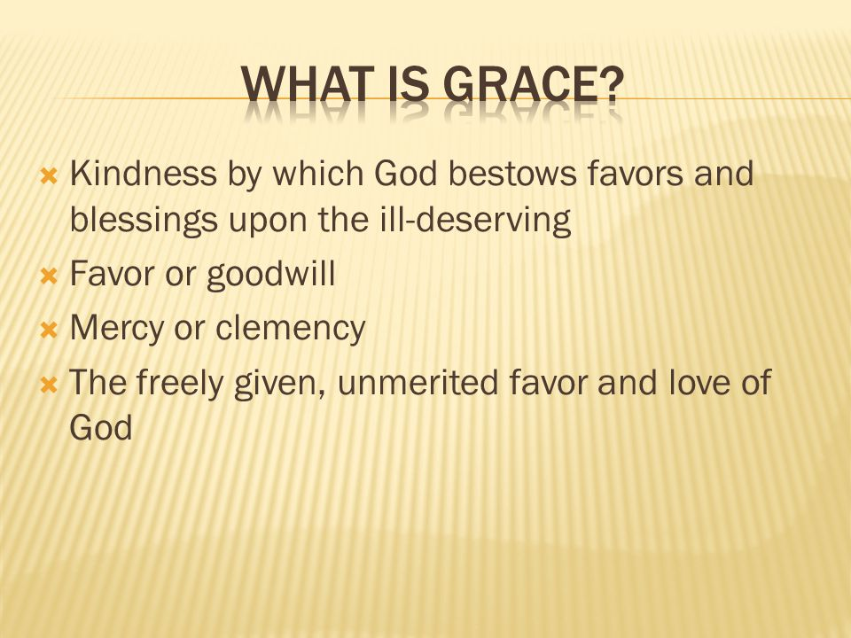  Kindness by which God bestows favors and blessings upon the ill-deserving  Favor or goodwill  Mercy or clemency  The freely given, unmerited favor and love of God