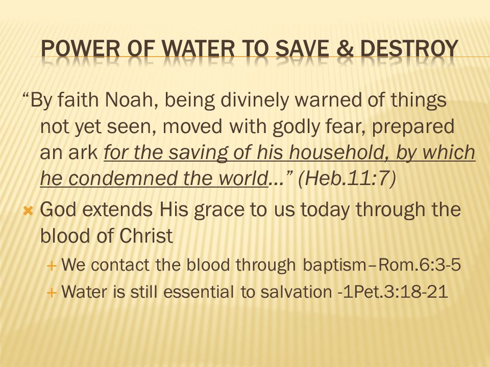 By faith Noah, being divinely warned of things not yet seen, moved with godly fear, prepared an ark for the saving of his household, by which he condemned the world… (Heb.11:7)  God extends His grace to us today through the blood of Christ  We contact the blood through baptism–Rom.6:3-5  Water is still essential to salvation -1Pet.3:18-21
