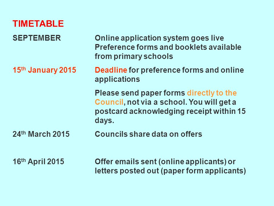 TIMETABLE SEPTEMBER Online application system goes live Preference forms and booklets available from primary schools 15 th January 2015 Deadline for preference forms and online applications Please send paper forms directly to the Council, not via a school.
