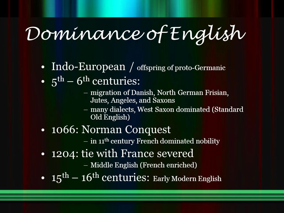 Dominance of English Indo-European / offspring of proto-Germanic 5 th – 6 th centuries: –migration of Danish, North German Frisian, Jutes, Angeles, and Saxons –many dialects, West Saxon dominated (Standard Old English) 1066: Norman Conquest –in 11 th century French dominated nobility 1204: tie with France severed –Middle English (French enriched) 15 th – 16 th centuries: Early Modern English