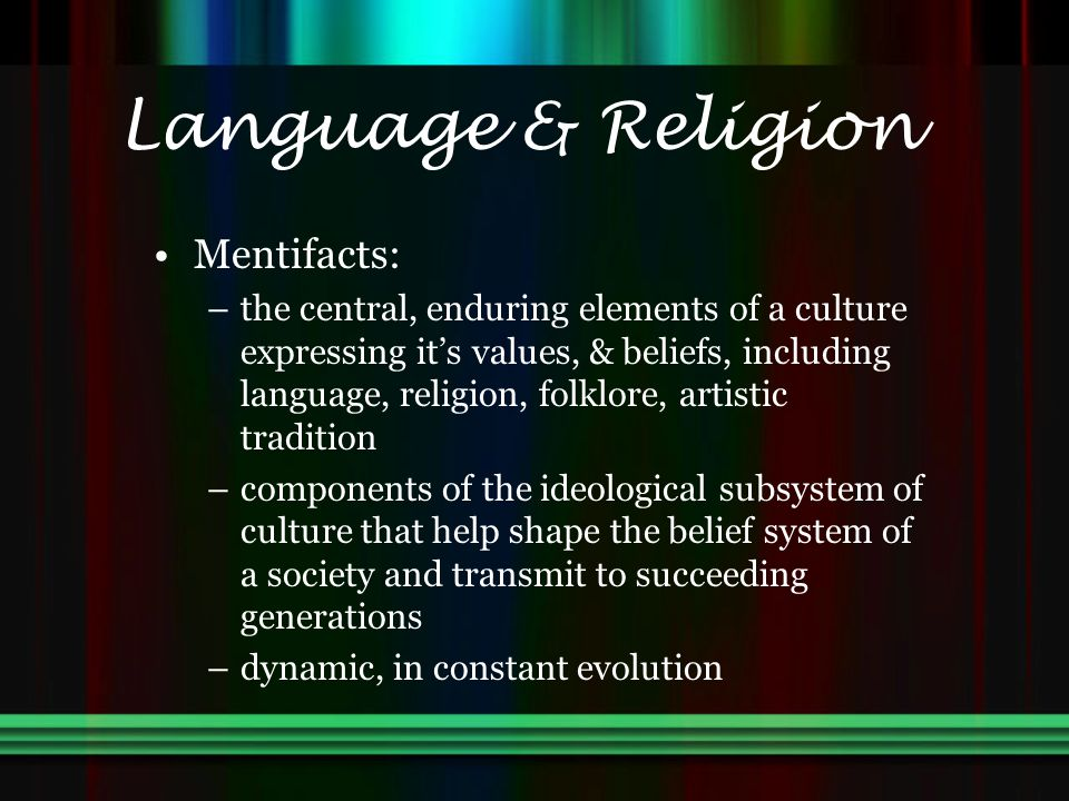 Language & Religion Mentifacts: –the central, enduring elements of a culture expressing it's values, & beliefs, including language, religion, folklore, artistic tradition –components of the ideological subsystem of culture that help shape the belief system of a society and transmit to succeeding generations –dynamic, in constant evolution