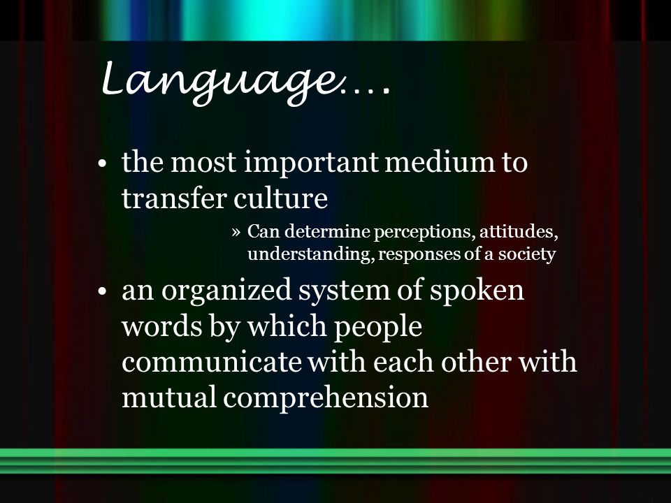 Language…. the most important medium to transfer culture »Can determine perceptions, attitudes, understanding, responses of a society an organized sys