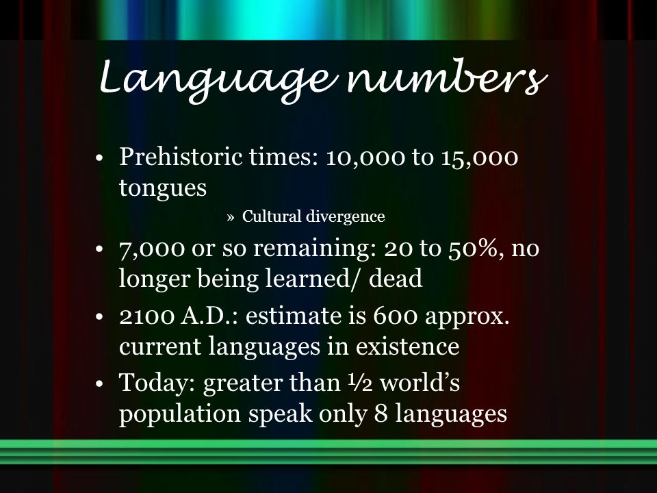 Language numbers Prehistoric times: 10,000 to 15,000 tongues »Cultural divergence 7,000 or so remaining: 20 to 50%, no longer being learned/ dead 2100 A.D.: estimate is 600 approx.