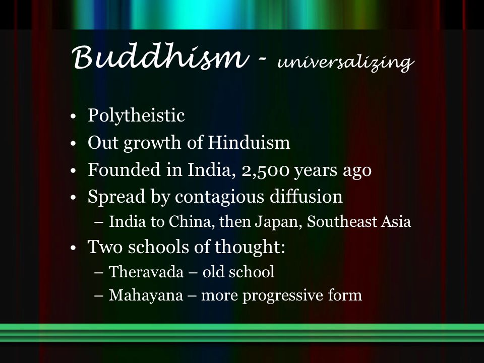 Buddhism - universalizing Polytheistic Out growth of Hinduism Founded in India, 2,500 years ago Spread by contagious diffusion –India to China, then Japan, Southeast Asia Two schools of thought: –Theravada – old school –Mahayana – more progressive form