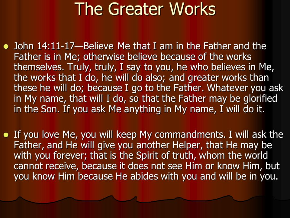 The Greater Works John 14:11-17—Believe Me that I am in the Father and the Father is in Me; otherwise believe because of the works themselves.