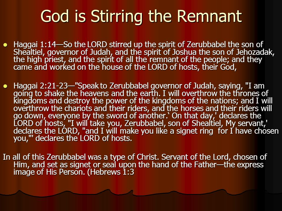 God is Stirring the Remnant Haggai 1:14—So the LORD stirred up the spirit of Zerubbabel the son of Shealtiel, governor of Judah, and the spirit of Joshua the son of Jehozadak, the high priest, and the spirit of all the remnant of the people; and they came and worked on the house of the LORD of hosts, their God, Haggai 1:14—So the LORD stirred up the spirit of Zerubbabel the son of Shealtiel, governor of Judah, and the spirit of Joshua the son of Jehozadak, the high priest, and the spirit of all the remnant of the people; and they came and worked on the house of the LORD of hosts, their God, Haggai 2:21-23— Speak to Zerubbabel governor of Judah, saying, I am going to shake the heavens and the earth.