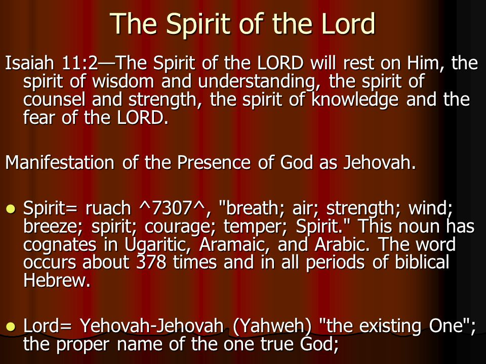 The Spirit of the Lord Isaiah 11:2—The Spirit of the LORD will rest on Him, the spirit of wisdom and understanding, the spirit of counsel and strength, the spirit of knowledge and the fear of the LORD.