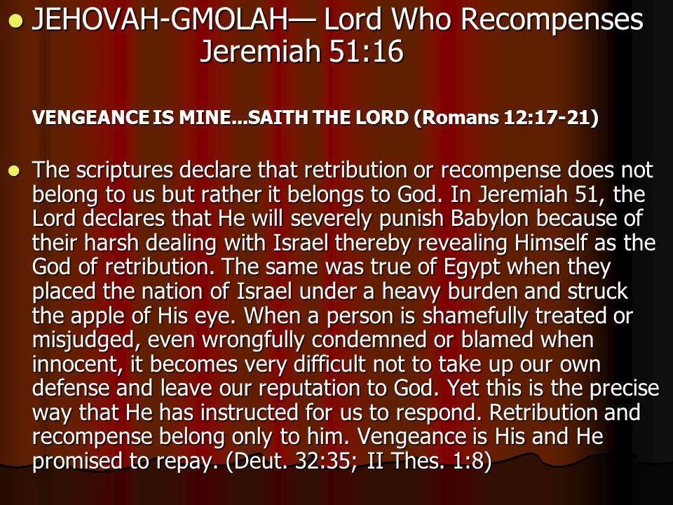 JEHOVAH-GMOLAH— Lord Who Recompenses Jeremiah 51:16 JEHOVAH-GMOLAH— Lord Who Recompenses Jeremiah 51:16 VENGEANCE IS MINE...SAITH THE LORD (Romans 12:17-21) The scriptures declare that retribution or recompense does not belong to us but rather it belongs to God.