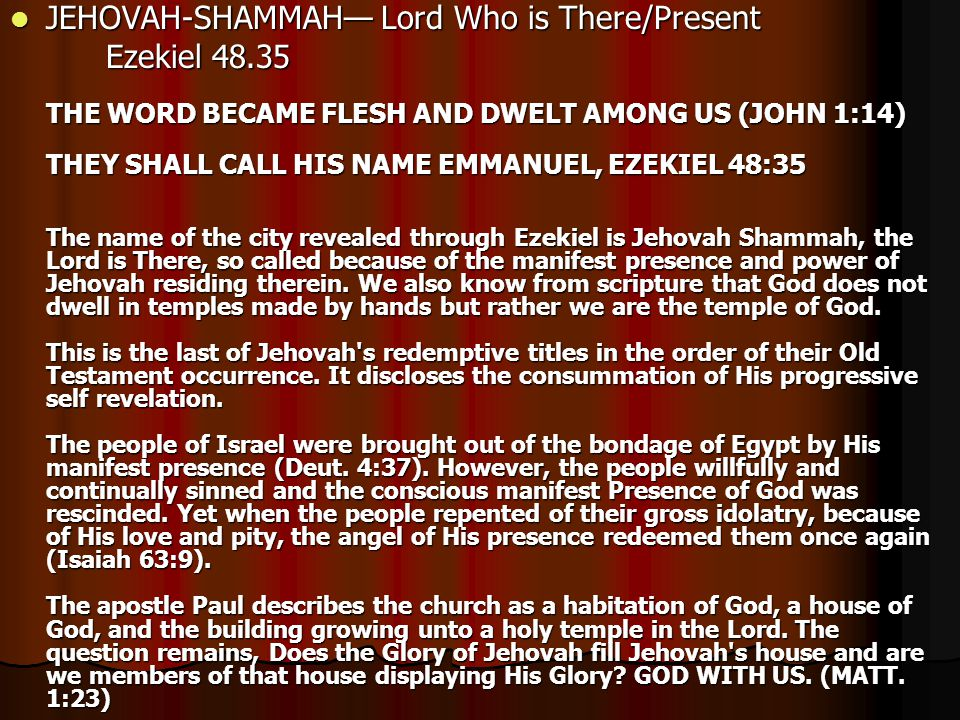 JEHOVAH-SHAMMAH— Lord Who is There/Present JEHOVAH-SHAMMAH— Lord Who is There/Present Ezekiel 48.35 THE WORD BECAME FLESH AND DWELT AMONG US (JOHN 1:14) THEY SHALL CALL HIS NAME EMMANUEL, EZEKIEL 48:35 The name of the city revealed through Ezekiel is Jehovah Shammah, the Lord is There, so called because of the manifest presence and power of Jehovah residing therein.