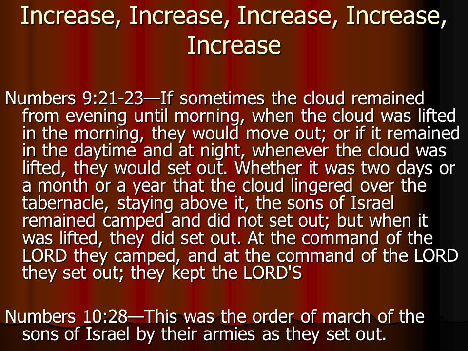 Increase, Increase, Increase, Increase, Increase Numbers 9:21-23—If sometimes the cloud remained from evening until morning, when the cloud was lifted in the morning, they would move out; or if it remained in the daytime and at night, whenever the cloud was lifted, they would set out.