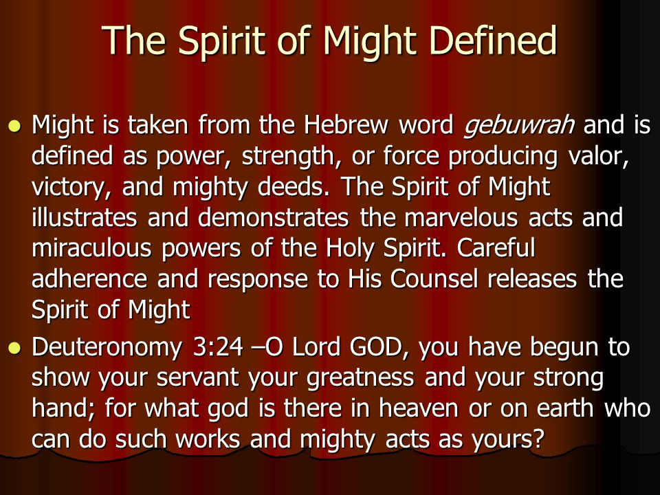 The Spirit of Might Defined Might is taken from the Hebrew word gebuwrah and is defined as power, strength, or force producing valor, victory, and mighty deeds.
