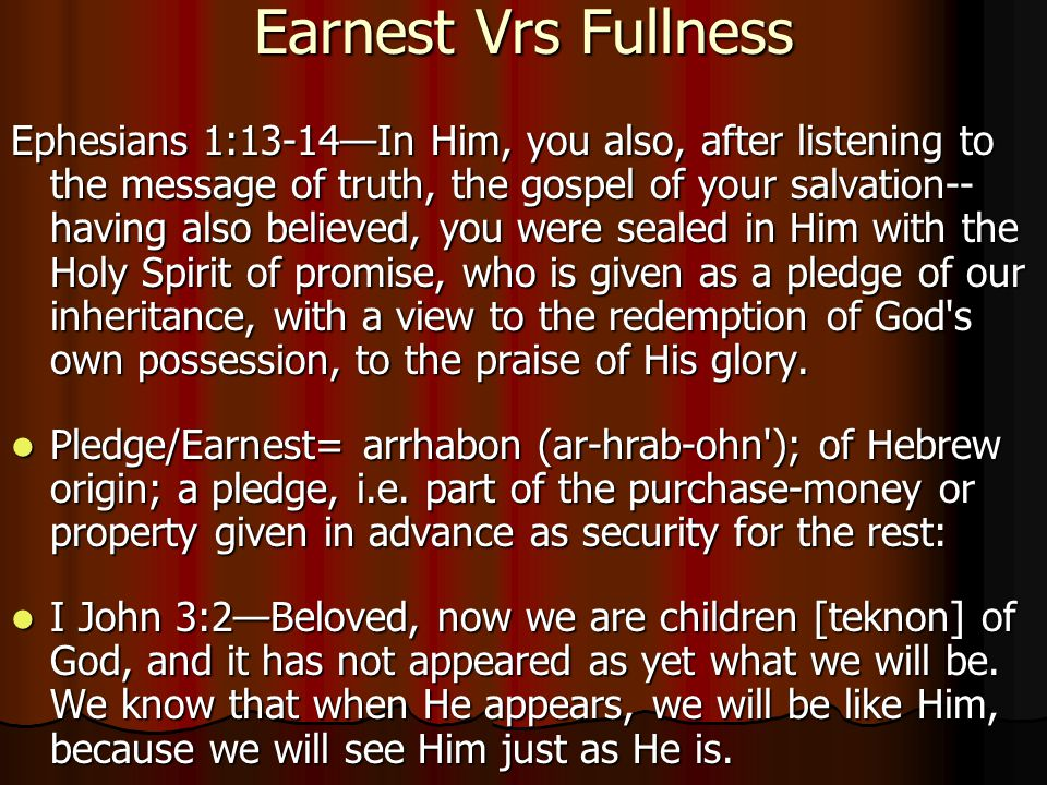 Earnest Vrs Fullness Ephesians 1:13-14—In Him, you also, after listening to the message of truth, the gospel of your salvation-- having also believed, you were sealed in Him with the Holy Spirit of promise, who is given as a pledge of our inheritance, with a view to the redemption of God s own possession, to the praise of His glory.