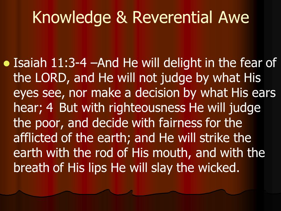 Knowledge & Reverential Awe Isaiah 11:3-4 –And He will delight in the fear of the LORD, and He will not judge by what His eyes see, nor make a decision by what His ears hear; 4But with righteousness He will judge the poor, and decide with fairness for the afflicted of the earth; and He will strike the earth with the rod of His mouth, and with the breath of His lips He will slay the wicked.