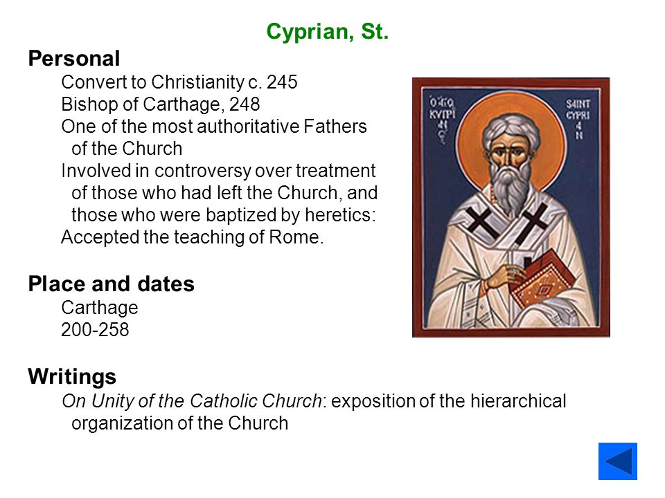 Cyprian, St. Personal Convert to Christianity c. 245 Bishop of Carthage, 248 One of the most authoritative Fathers of the Church Involved in controver