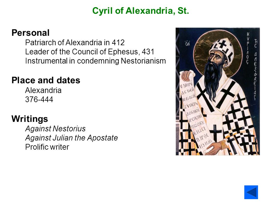 Cyril of Alexandria, St. Personal Patriarch of Alexandria in 412 Leader of the Council of Ephesus, 431 Instrumental in condemning Nestorianism Place a