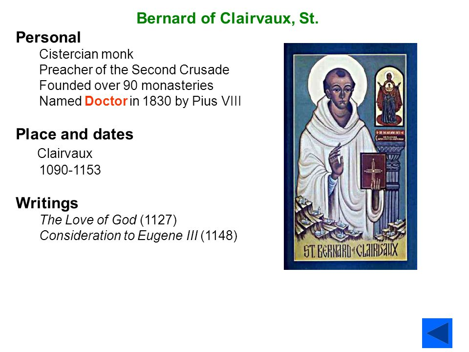 Bernard of Clairvaux, St. Personal Cistercian monk Preacher of the Second Crusade Founded over 90 monasteries Named Doctor in 1830 by Pius VIII Place
