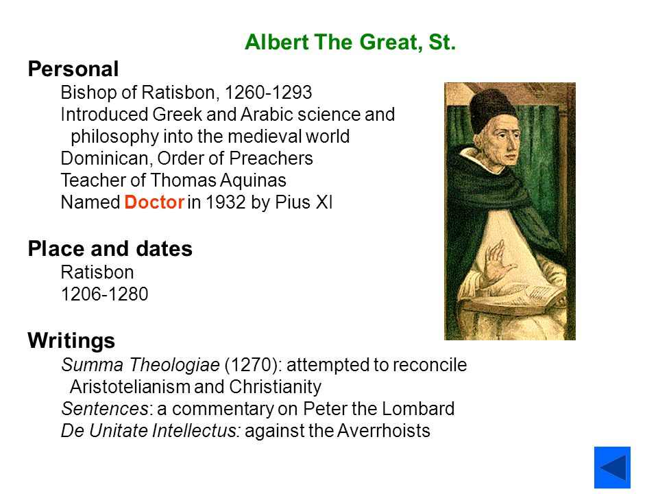 Albert The Great, St. Personal Bishop of Ratisbon, 1260-1293 Introduced Greek and Arabic science and philosophy into the medieval world Dominican, Ord