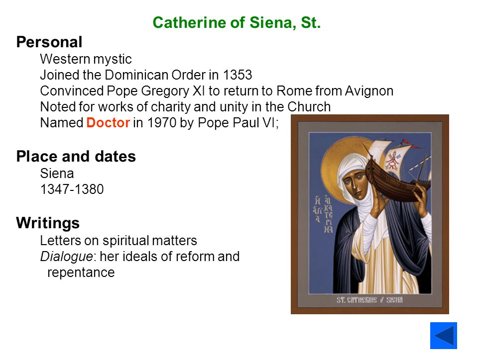 Catherine of Siena, St. Personal Western mystic Joined the Dominican Order in 1353 Convinced Pope Gregory XI to return to Rome from Avignon Noted for