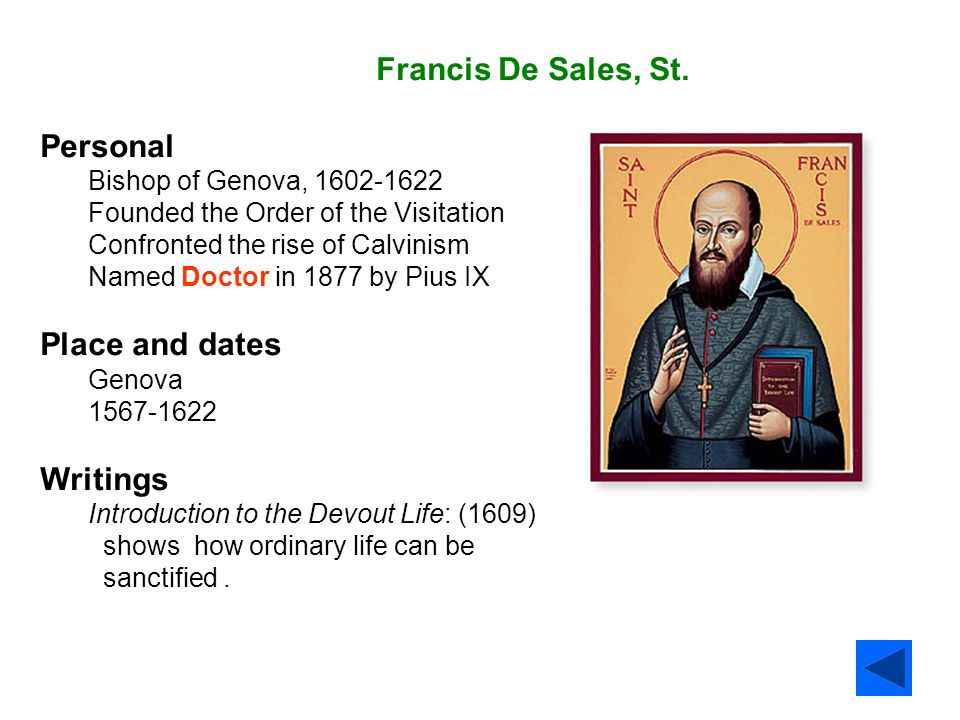 Francis De Sales, St. Personal Bishop of Genova, 1602-1622 Founded the Order of the Visitation Confronted the rise of Calvinism Named Doctor in 1877 b
