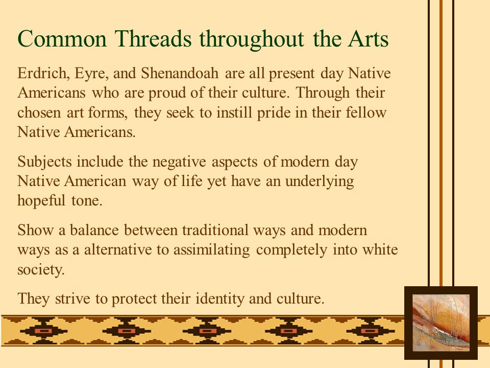 Common Threads throughout the Arts Erdrich, Eyre, and Shenandoah are all present day Native Americans who are proud of their culture.