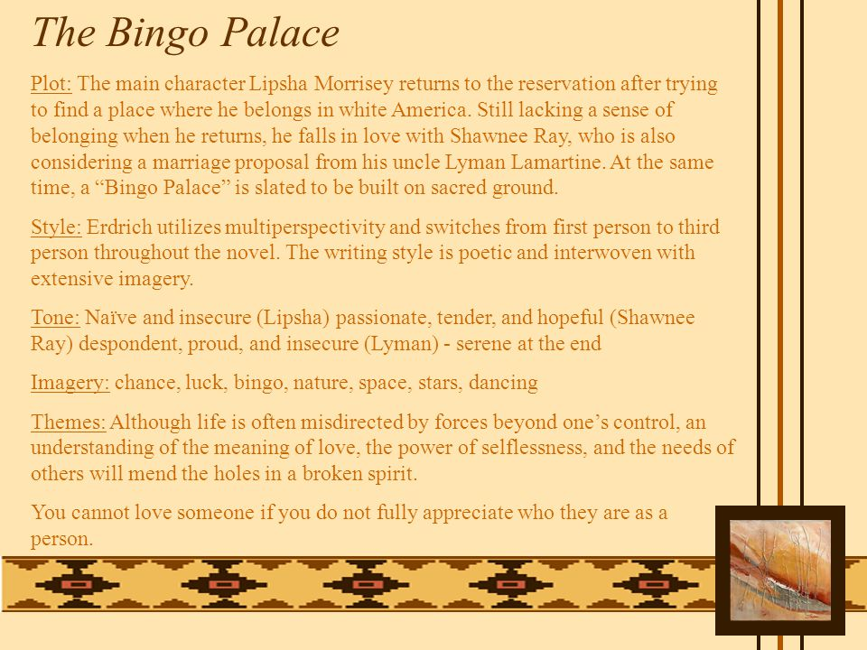 The Bingo Palace Plot: The main character Lipsha Morrisey returns to the reservation after trying to find a place where he belongs in white America.