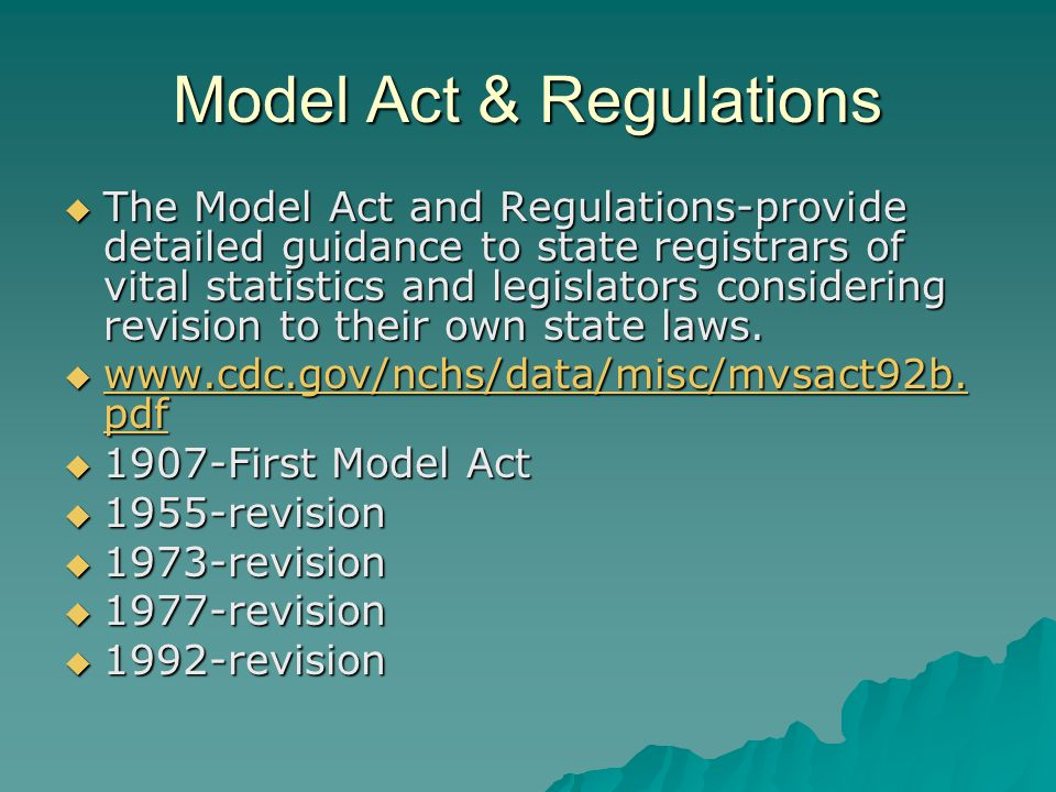  The Model Act and Regulations-provide detailed guidance to state registrars of vital statistics and legislators considering revision to their own state laws.