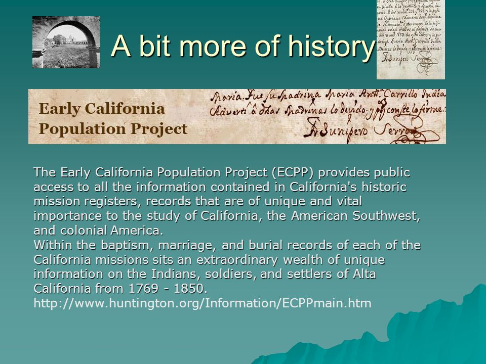 A bit more of history The Early California Population Project (ECPP) provides public access to all the information contained in California s historic mission registers, records that are of unique and vital importance to the study of California, the American Southwest, and colonial America.