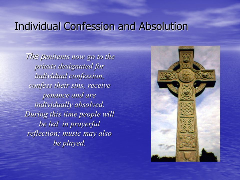 Individual Confession and Absolution The p enitents now go to the priests designated for individual confession, confess their sins, receive penance an