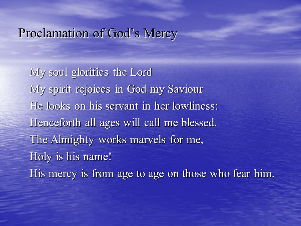 Proclamation of God's Mercy My soul glorifies the Lord My spirit rejoices in God my Saviour He looks on his servant in her lowliness: Henceforth all a