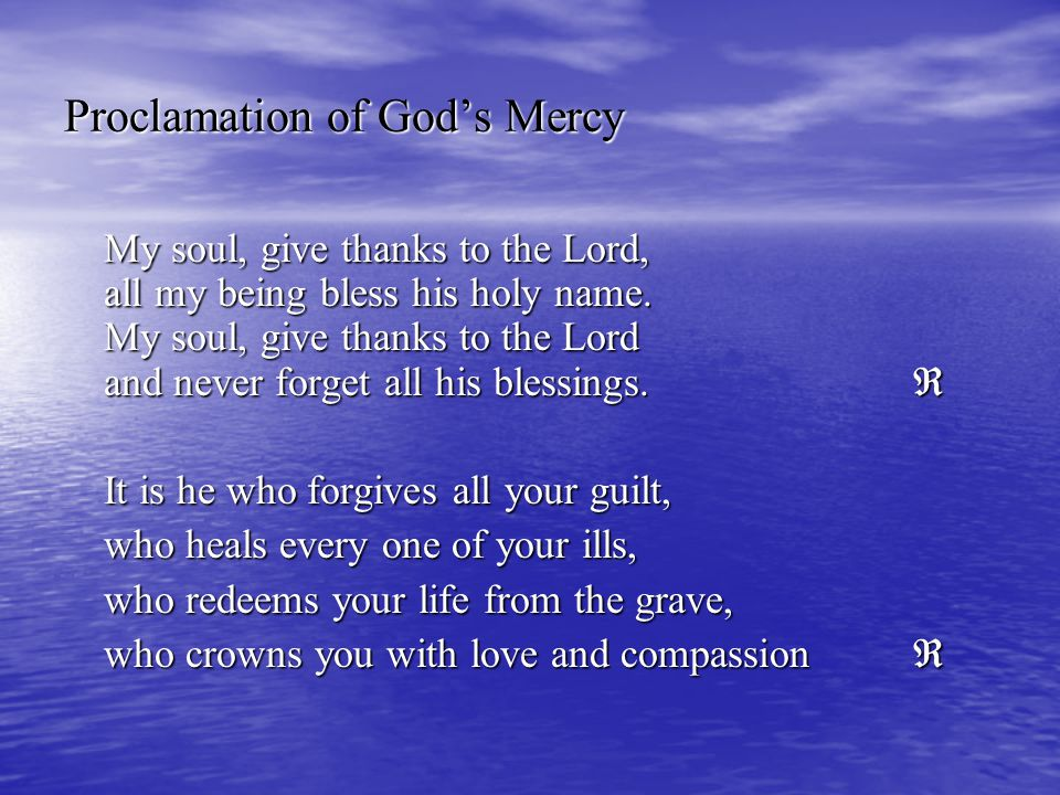 Proclamation of God's Mercy My soul, give thanks to the Lord, all my being bless his holy name. My soul, give thanks to the Lord and never forget all