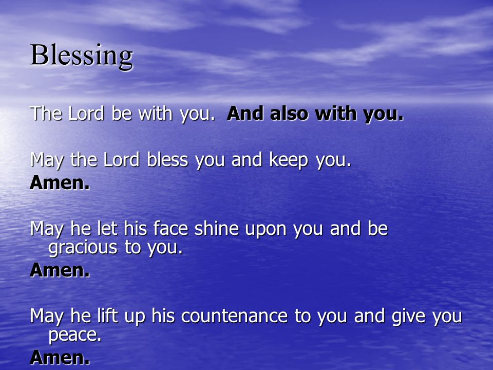 Blessing The Lord be with you.And also with you. May the Lord bless you and keep you. Amen. May he let his face shine upon you and be gracious to you.