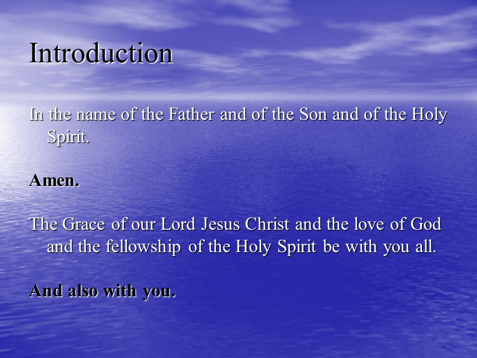 Introduction In the name of the Father and of the Son and of the Holy Spirit. Amen. The Grace of our Lord Jesus Christ and the love of God and the fel