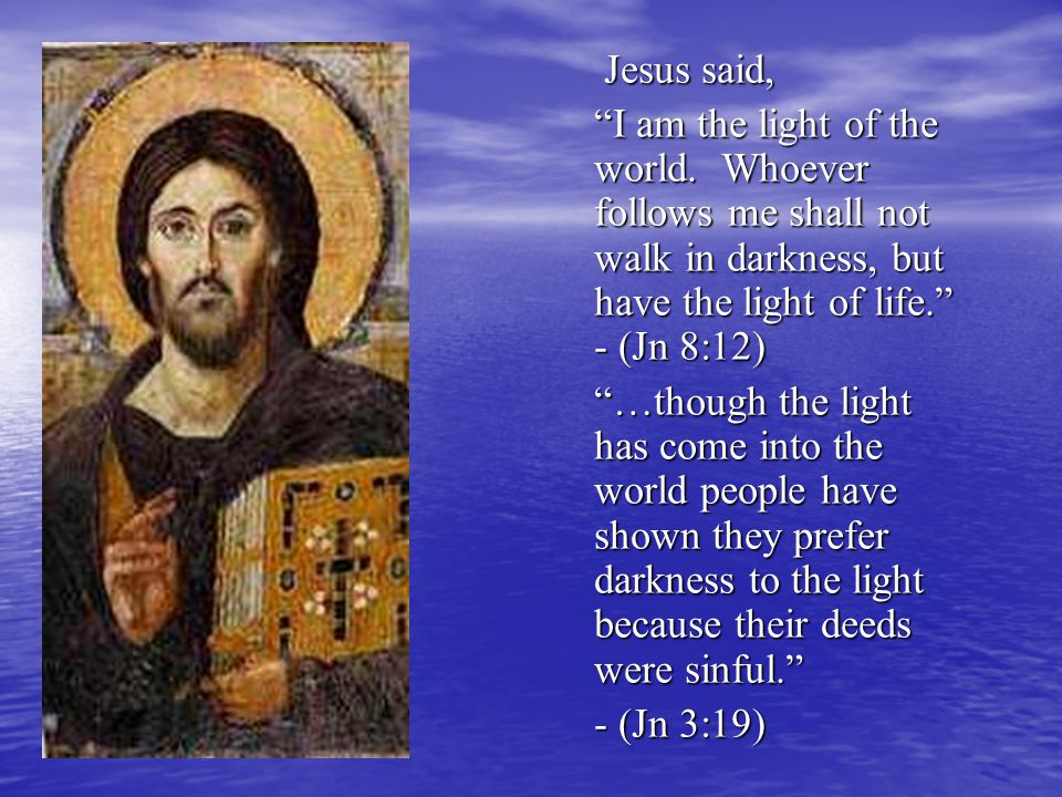 "Jesus said, Jesus said, ""I am the light of the world. Whoever follows me shall not walk in darkness, but have the light of life."" - (Jn 8:12) ""…though"