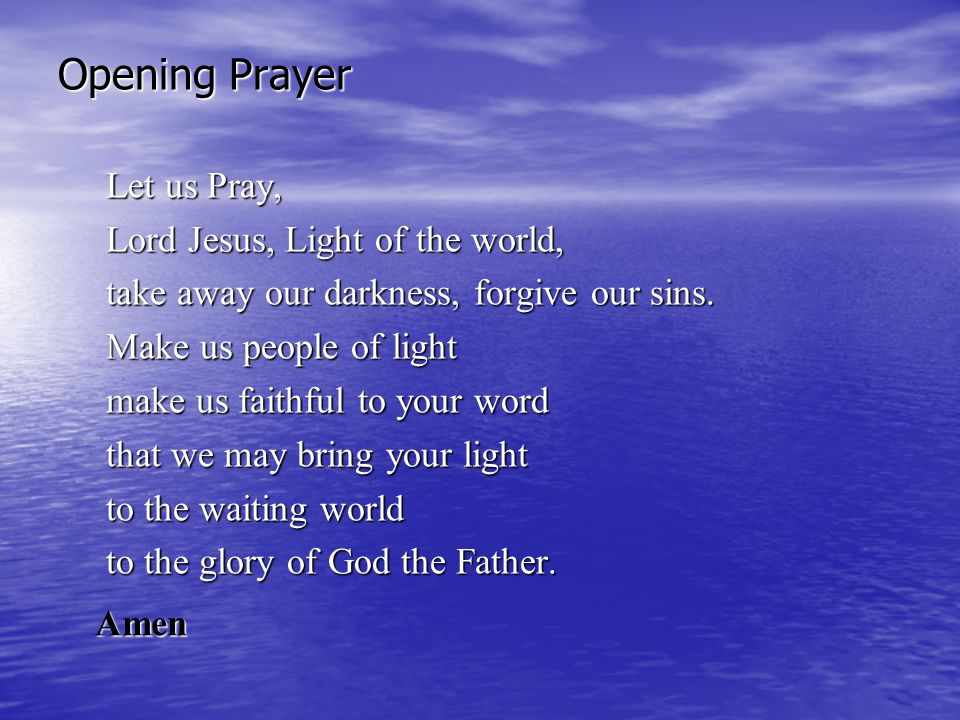 Opening Prayer Let us Pray, Lord Jesus, Light of the world, take away our darkness, forgive our sins. Make us people of light make us faithful to your