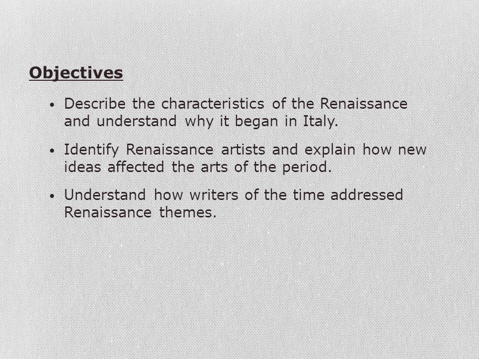 Describe the characteristics of the Renaissance and understand why it began in Italy. Identify Renaissance artists and explain how new ideas affected