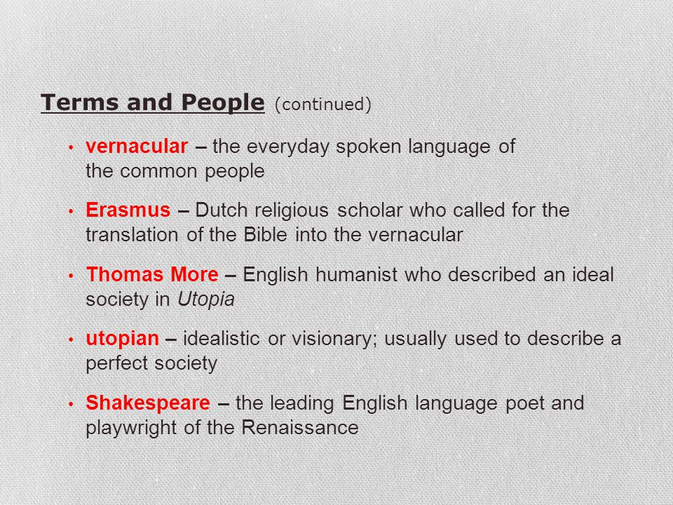 Terms and People (continued) vernacular – the everyday spoken language of the common people Erasmus – Dutch religious scholar who called for the trans