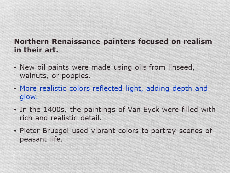Northern Renaissance painters focused on realism in their art. New oil paints were made using oils from linseed, walnuts, or poppies. More realistic c
