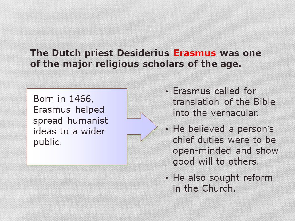 The Dutch priest Desiderius Erasmus was one of the major religious scholars of the age. Born in 1466, Erasmus helped spread humanist ideas to a wider