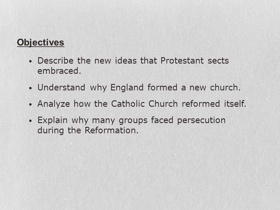 Describe the new ideas that Protestant sects embraced. Understand why England formed a new church. Analyze how the Catholic Church reformed itself. Ex