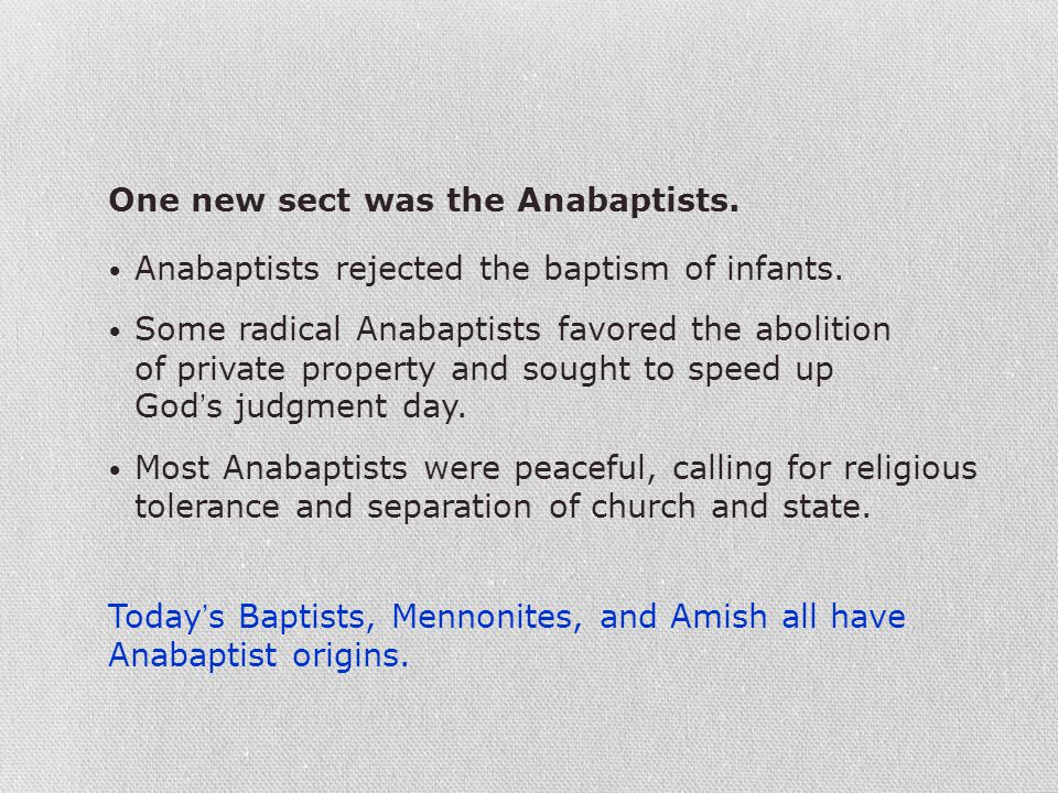 One new sect was the Anabaptists. Anabaptists rejected the baptism of infants. Some radical Anabaptists favored the abolition of private property and