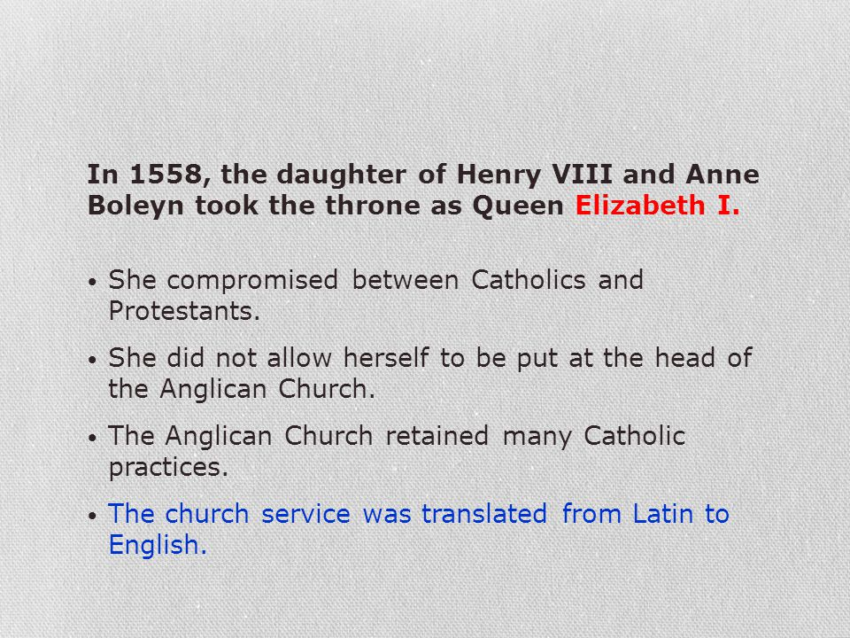 In 1558, the daughter of Henry VIII and Anne Boleyn took the throne as Queen Elizabeth I. She compromised between Catholics and Protestants. She did n